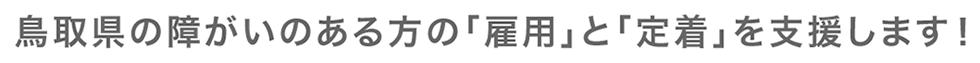 鳥取県の障がいのある方の「雇用」と「定着」を支援します!